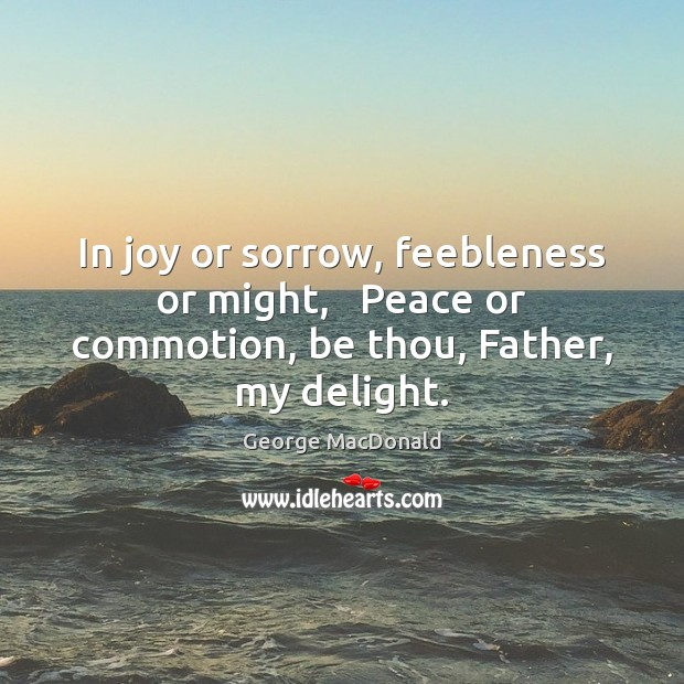 Image, In joy or sorrow, feebleness or might,   Peace or commotion, be thou, Father, my delight.