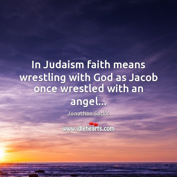 In Judaism faith means wrestling with God as Jacob once wrestled with an angel… Jonathan Sacks Picture Quote