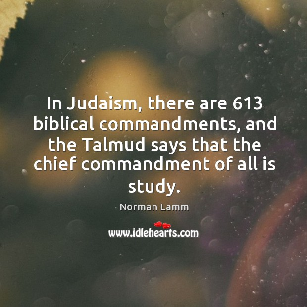 In judaism, there are 613 biblical commandments, and the talmud says that the chief commandment of all is study. Norman Lamm Picture Quote