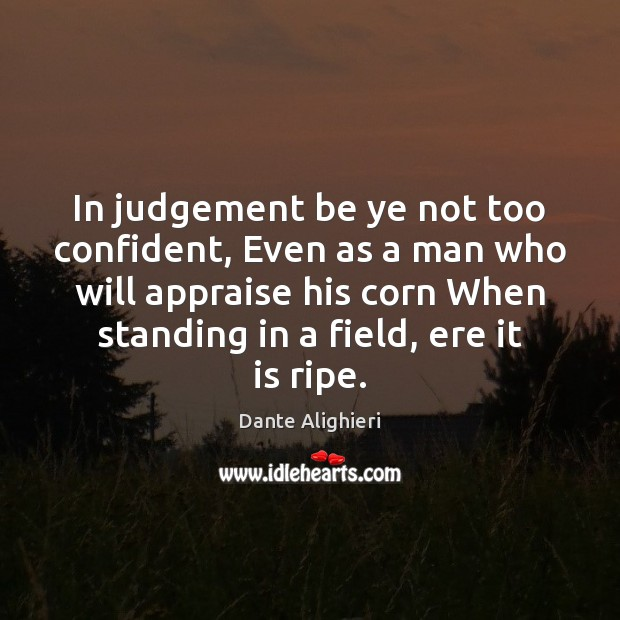 Image, In judgement be ye not too confident, Even as a man who