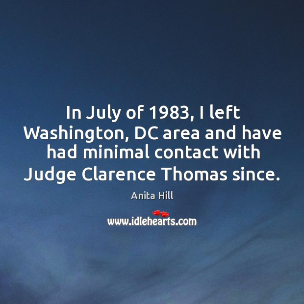 In july of 1983, I left washington, dc area and have had minimal contact with judge clarence thomas since. Anita Hill Picture Quote