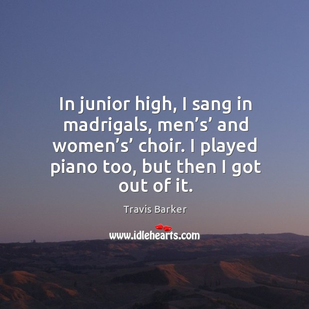 In junior high, I sang in madrigals, men's' and women's' choir. I played piano too, but then I got out of it. Image