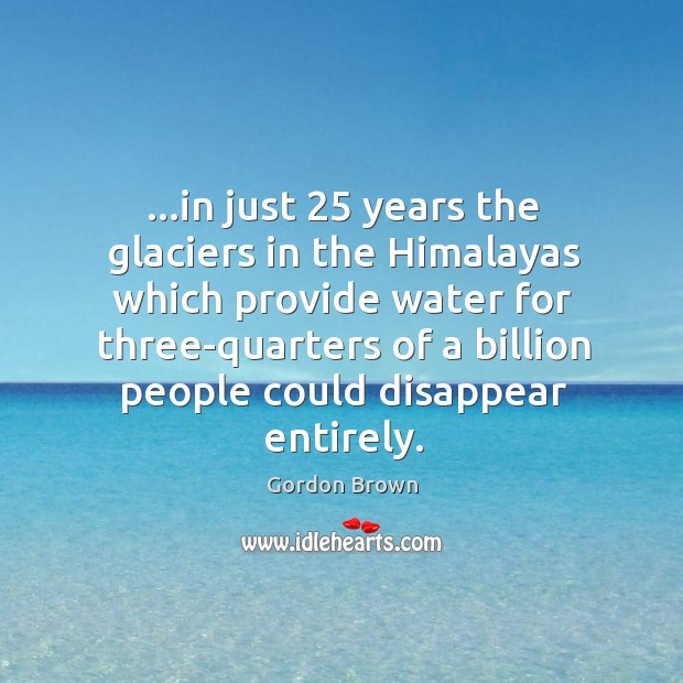 …in just 25 years the glaciers in the Himalayas which provide water for Image