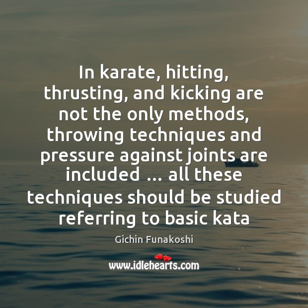 In karate, hitting, thrusting, and kicking are not the only methods, throwing Gichin Funakoshi Picture Quote