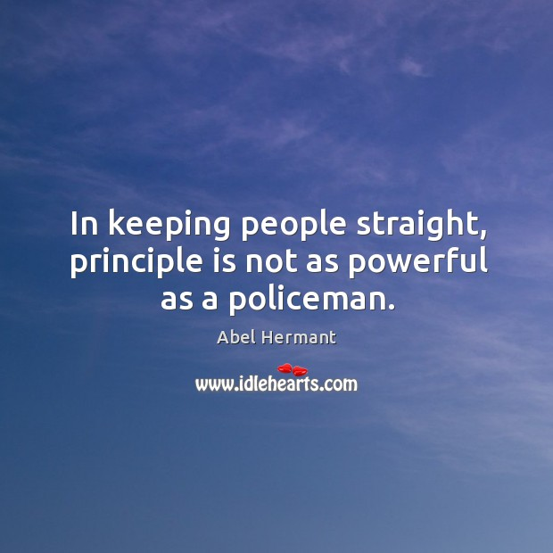In keeping people straight, principle is not as powerful as a policeman. Image