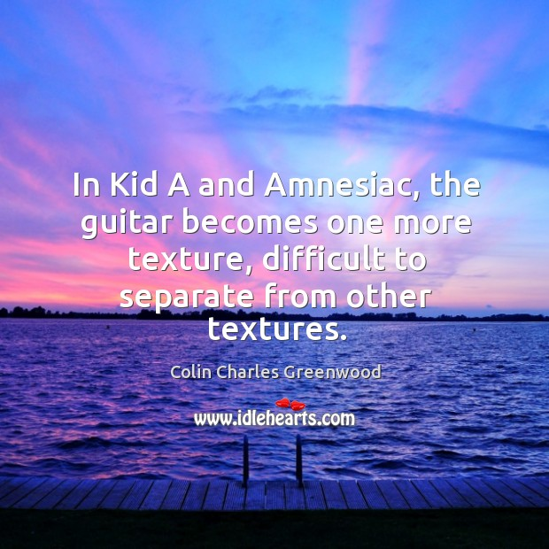 In kid a and amnesiac, the guitar becomes one more texture, difficult to separate from other textures. Colin Charles Greenwood Picture Quote