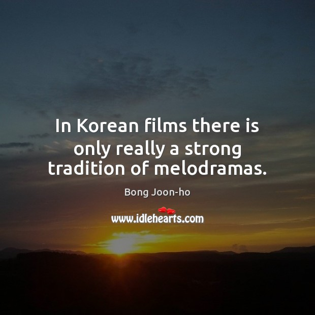 In Korean films there is only really a strong tradition of melodramas. Image