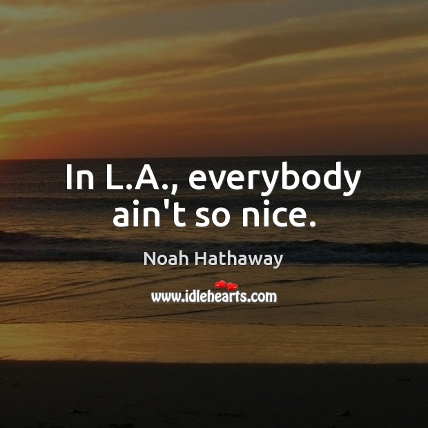In L.A., everybody ain't so nice. Noah Hathaway Picture Quote