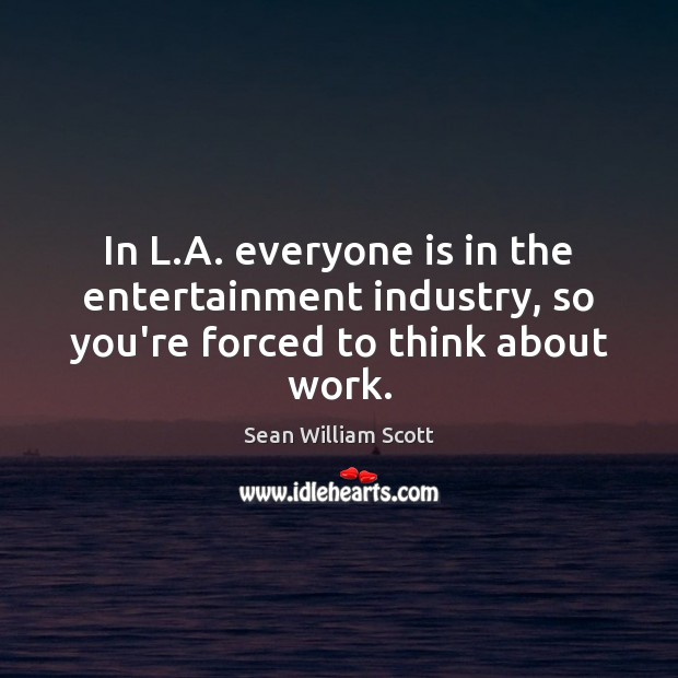 In L.A. everyone is in the entertainment industry, so you're forced to think about work. Sean William Scott Picture Quote