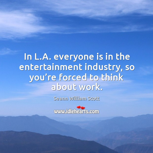 In l.a. Everyone is in the entertainment industry, so you're forced to think about work. Image