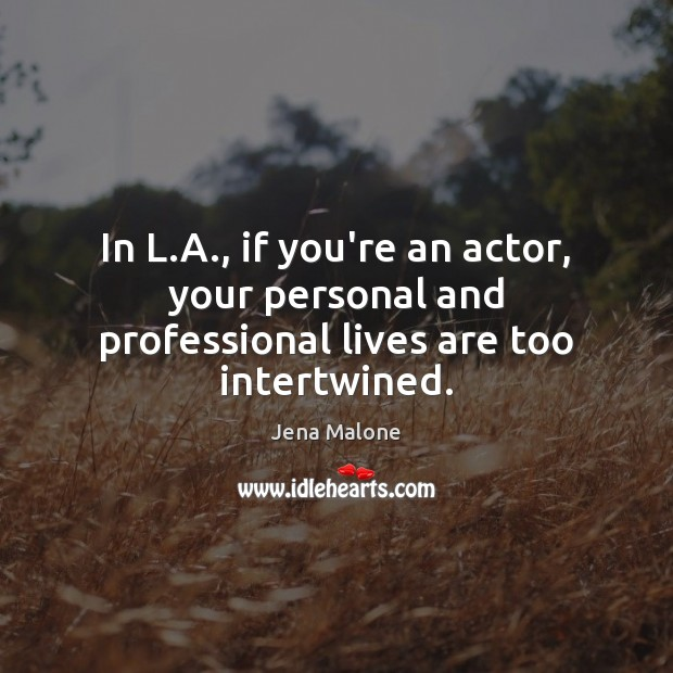 In L.A., if you're an actor, your personal and professional lives are too intertwined. Jena Malone Picture Quote