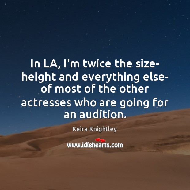 In LA, I'm twice the size- height and everything else- of most Keira Knightley Picture Quote