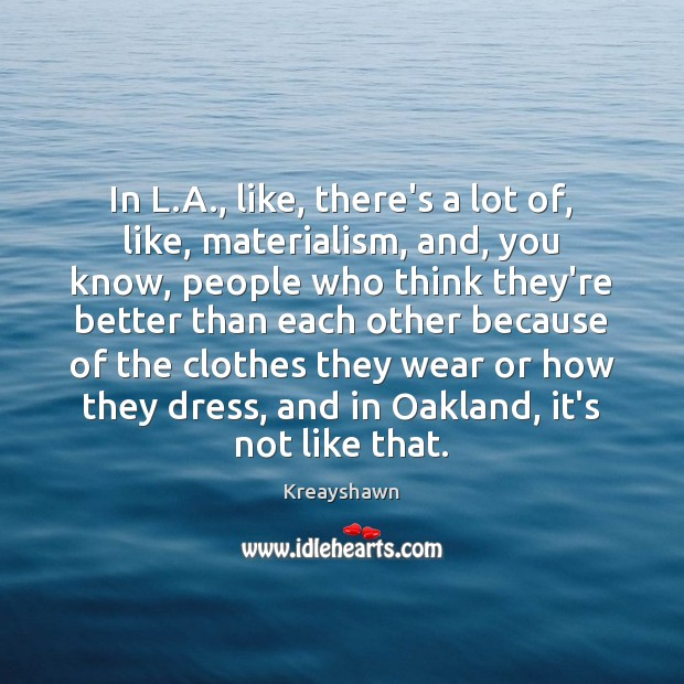 In L.A., like, there's a lot of, like, materialism, and, you Image