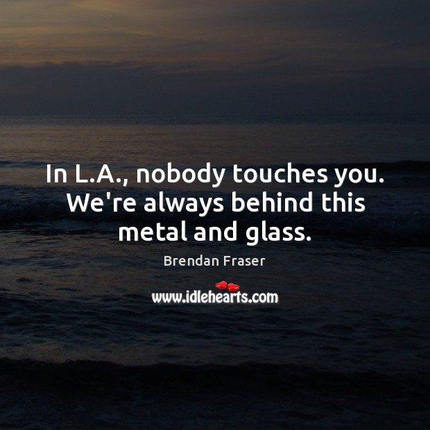 In L.A., nobody touches you. We're always behind this metal and glass. Image