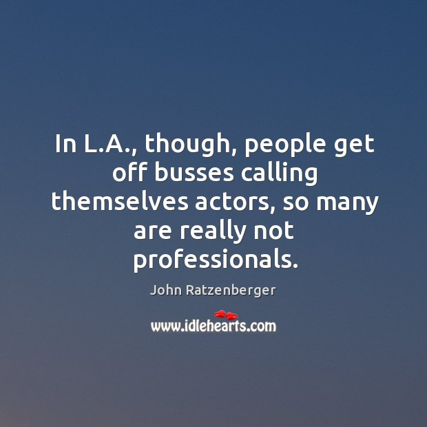 In l.a., though, people get off busses calling themselves actors, so many are really not professionals. Image