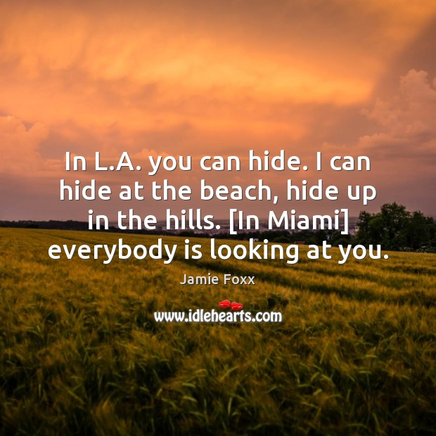 In L.A. you can hide. I can hide at the beach, Jamie Foxx Picture Quote
