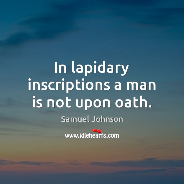 In lapidary inscriptions a man is not upon oath. Image