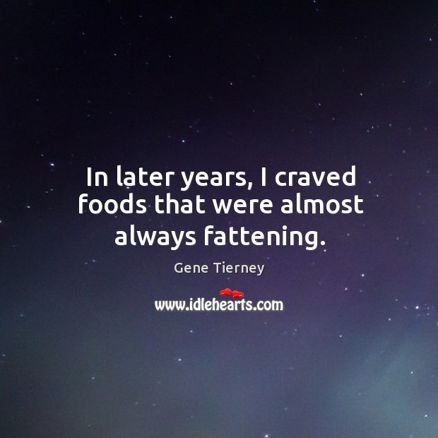 In later years, I craved foods that were almost always fattening. Image