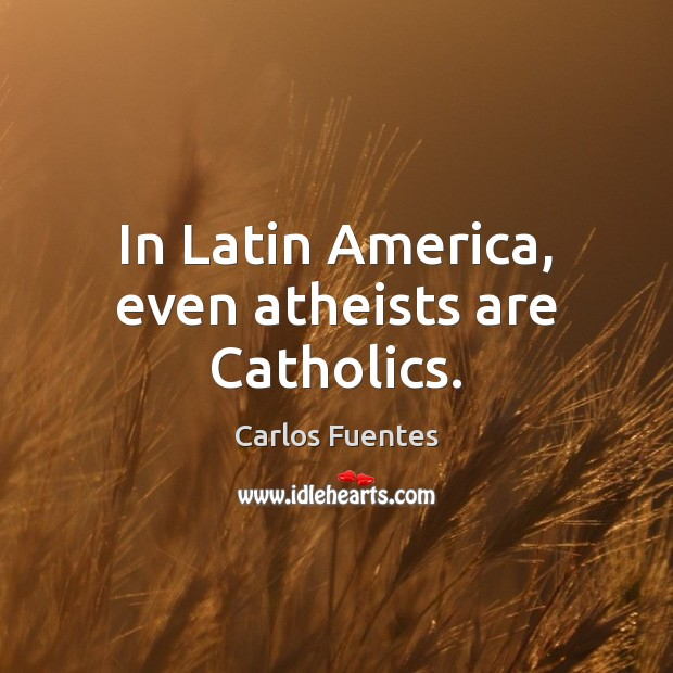 Carlos Fuentes Picture Quote image saying: In Latin America, even atheists are Catholics.