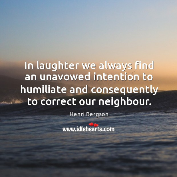 In laughter we always find an unavowed intention to humiliate and consequently to correct our neighbour. Henri Bergson Picture Quote