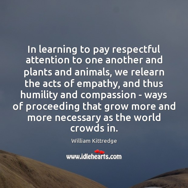 In learning to pay respectful attention to one another and plants and William Kittredge Picture Quote