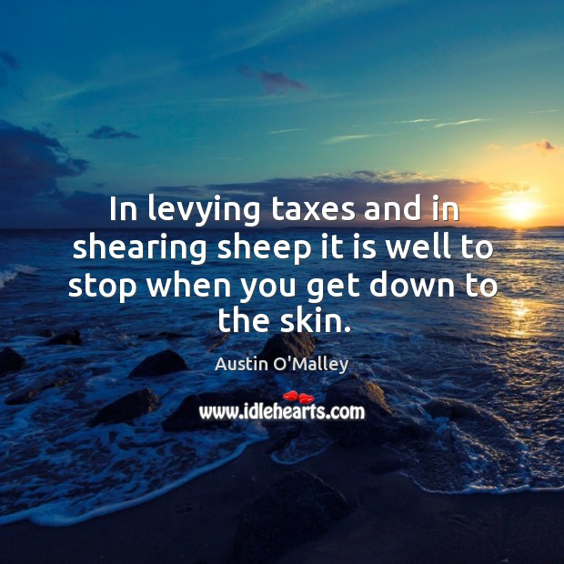 In levying taxes and in shearing sheep it is well to stop when you get down to the skin. Image