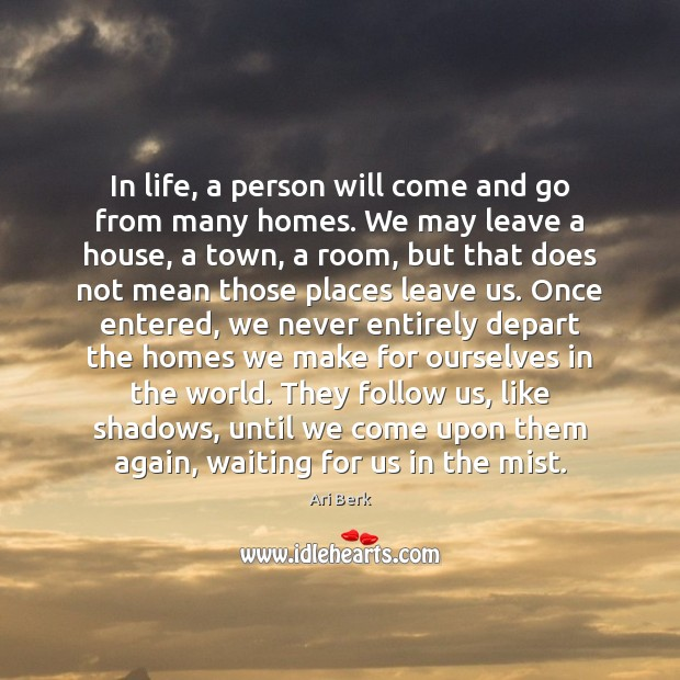 Image, In life, a person will come and go from many homes. We