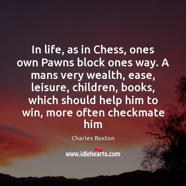 In life, as in Chess, ones own Pawns block ones way. A Image