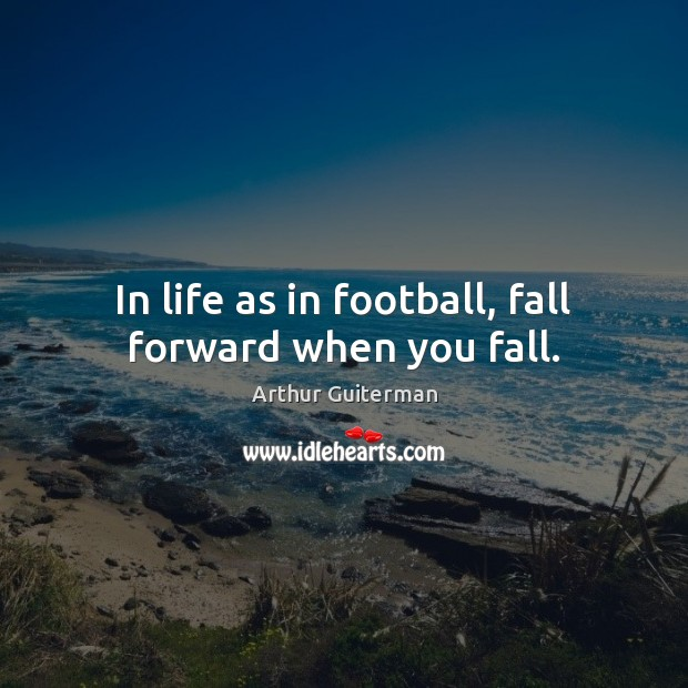 Image, In life as in football, fall forward when you fall.