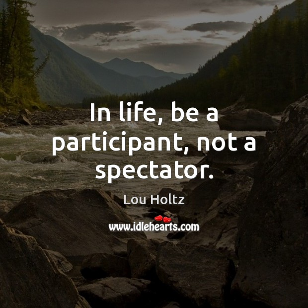 In life, be a participant, not a spectator. Lou Holtz Picture Quote