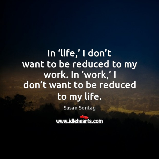 In 'life,' I don't want to be reduced to my work. Susan Sontag Picture Quote