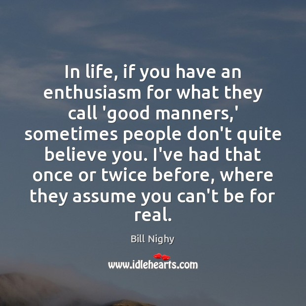 In life, if you have an enthusiasm for what they call 'good Bill Nighy Picture Quote