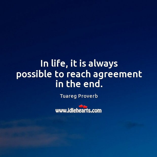 In life, it is always possible to reach agreement in the end. Tuareg Proverbs Image