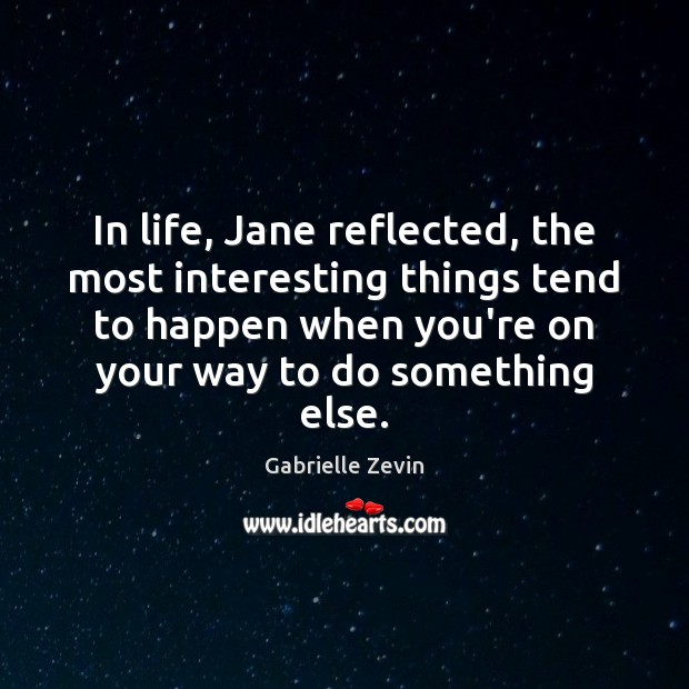 In life, Jane reflected, the most interesting things tend to happen when Gabrielle Zevin Picture Quote