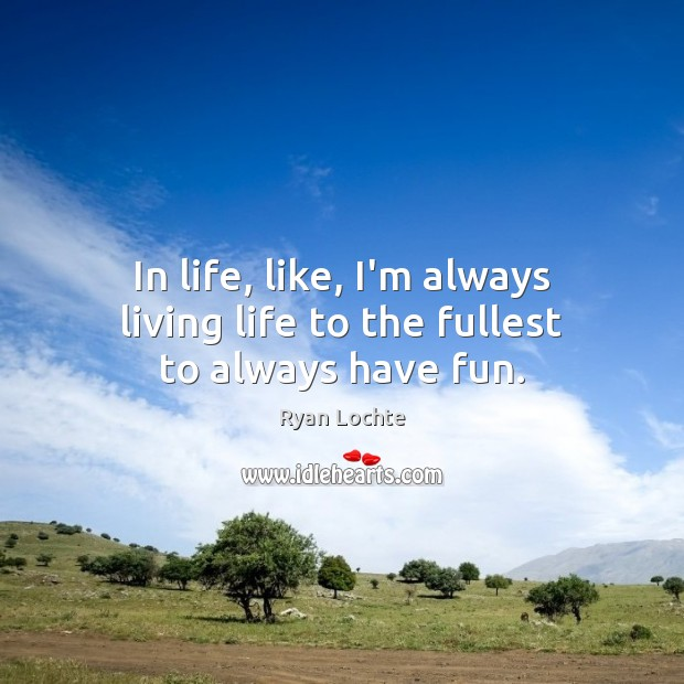 In life, like, I'm always living life to the fullest to always have fun. Ryan Lochte Picture Quote