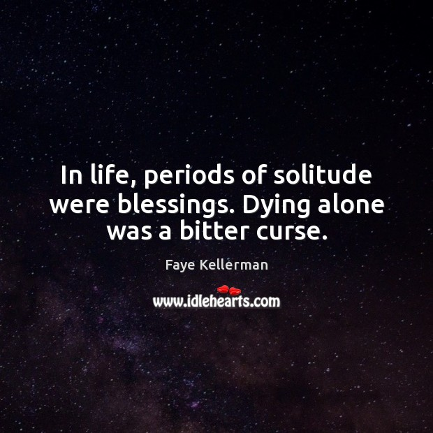 In life, periods of solitude were blessings. Dying alone was a bitter curse. Image