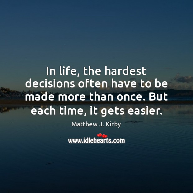 In life, the hardest decisions often have to be made more than Matthew J. Kirby Picture Quote