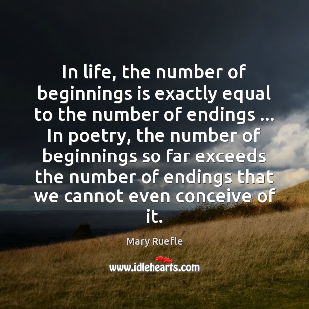 In life, the number of beginnings is exactly equal to the number Mary Ruefle Picture Quote