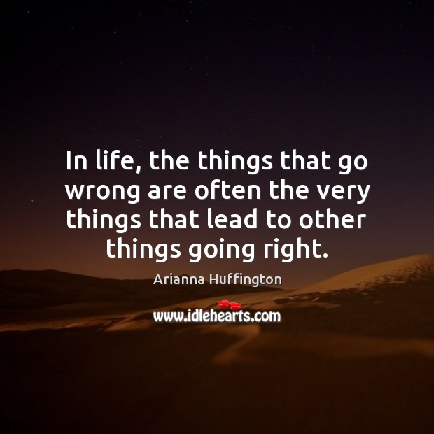 In life, the things that go wrong are often the very things Arianna Huffington Picture Quote
