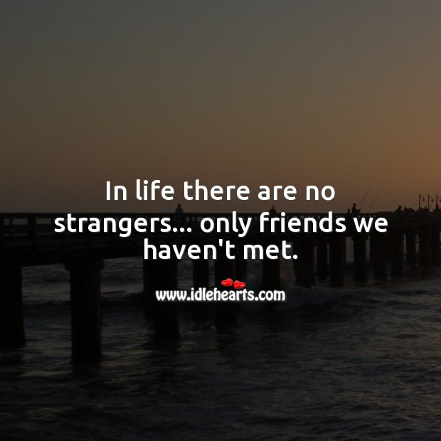 In life there are no strangers… only friends we haven't met. Friendship Messages Image