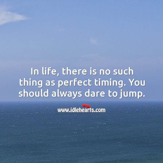 In life, there is no such thing as perfect timing. You should always dare to jump. Image