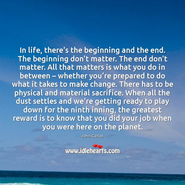 In life, there's the beginning and the end. The beginning don't matter. Image