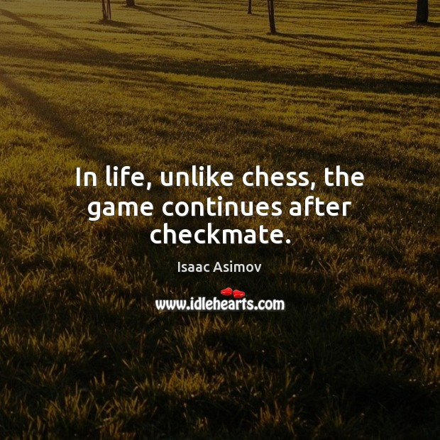 Image, In life, unlike chess, the game continues after checkmate.