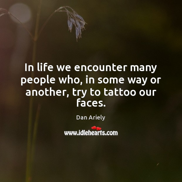 In life we encounter many people who, in some way or another, try to tattoo our faces. Dan Ariely Picture Quote