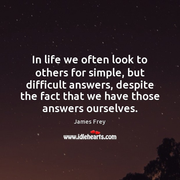 In life we often look to others for simple, but difficult answers, James Frey Picture Quote