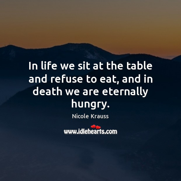 In life we sit at the table and refuse to eat, and in death we are eternally hungry. Nicole Krauss Picture Quote