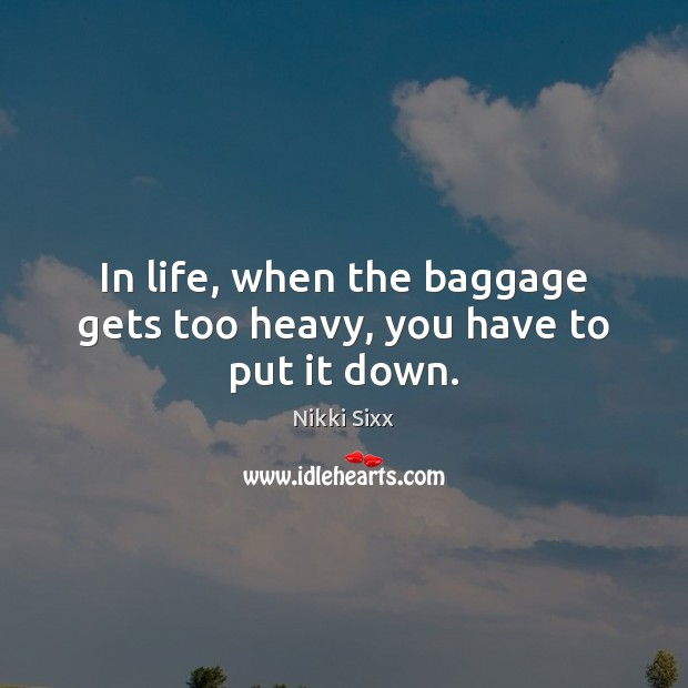 In life, when the baggage gets too heavy, you have to put it down. Nikki Sixx Picture Quote