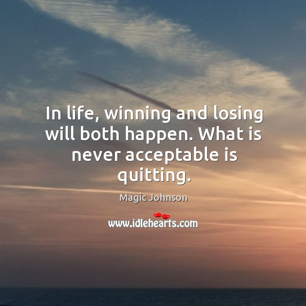 In life, winning and losing will both happen. What is never acceptable is quitting. Image