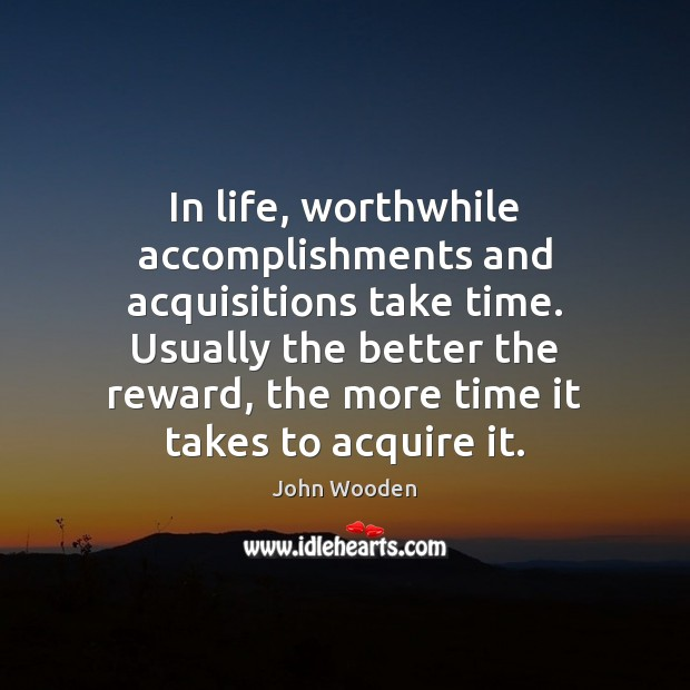 Image, In life, worthwhile accomplishments and acquisitions take time. Usually the better the
