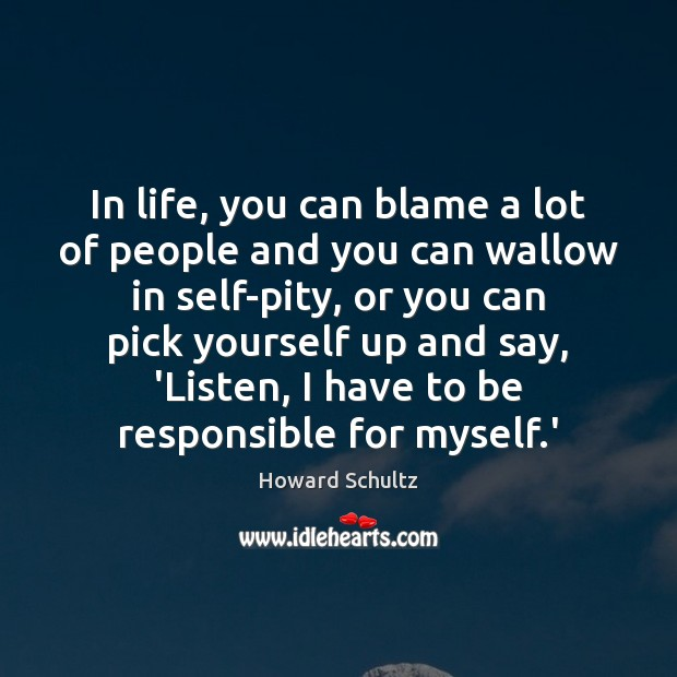 Howard Schultz Picture Quote image saying: In life, you can blame a lot of people and you can